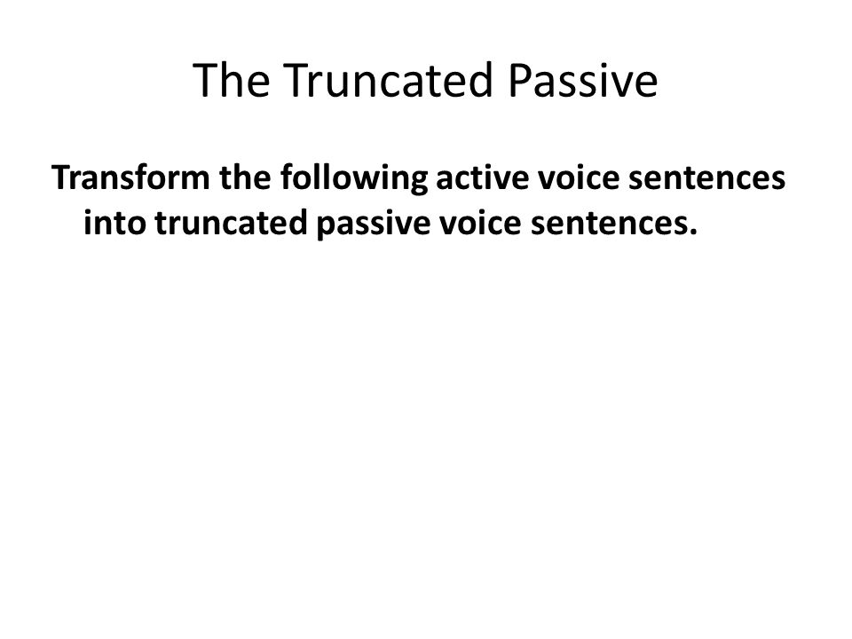 The Truncated Passive Transform the following active voice sentences into truncated passive voice sentences.