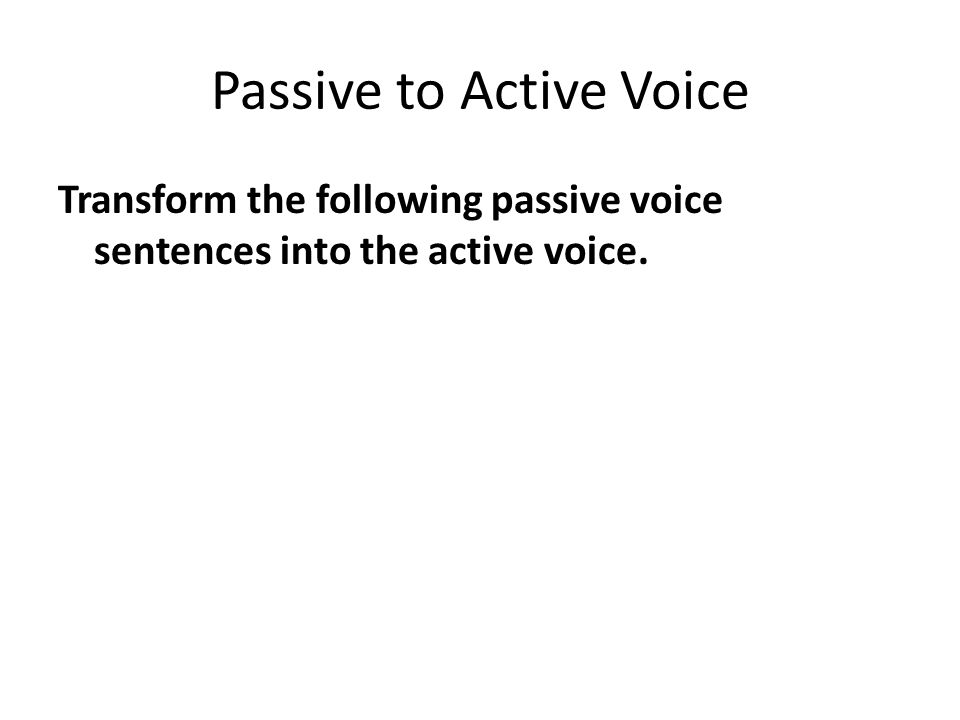 Passive to Active Voice Transform the following passive voice sentences into the active voice.