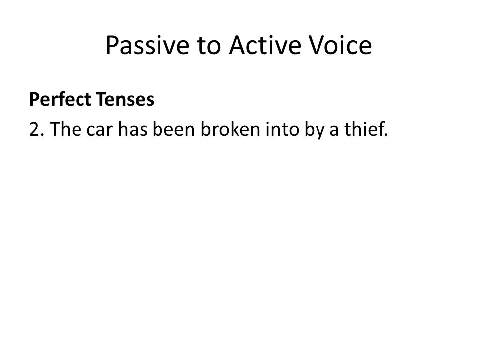 Passive to Active Voice Perfect Tenses 2. The car has been broken into by a thief.