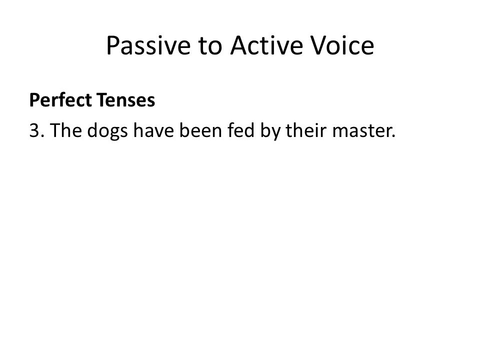 Passive to Active Voice Perfect Tenses 3. The dogs have been fed by their master.
