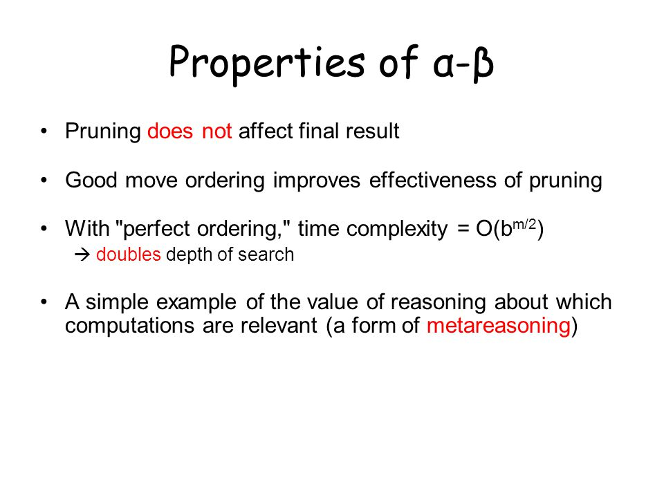 Properties of α-β Pruning does not affect final result Good move ordering improves effectiveness of pruning With