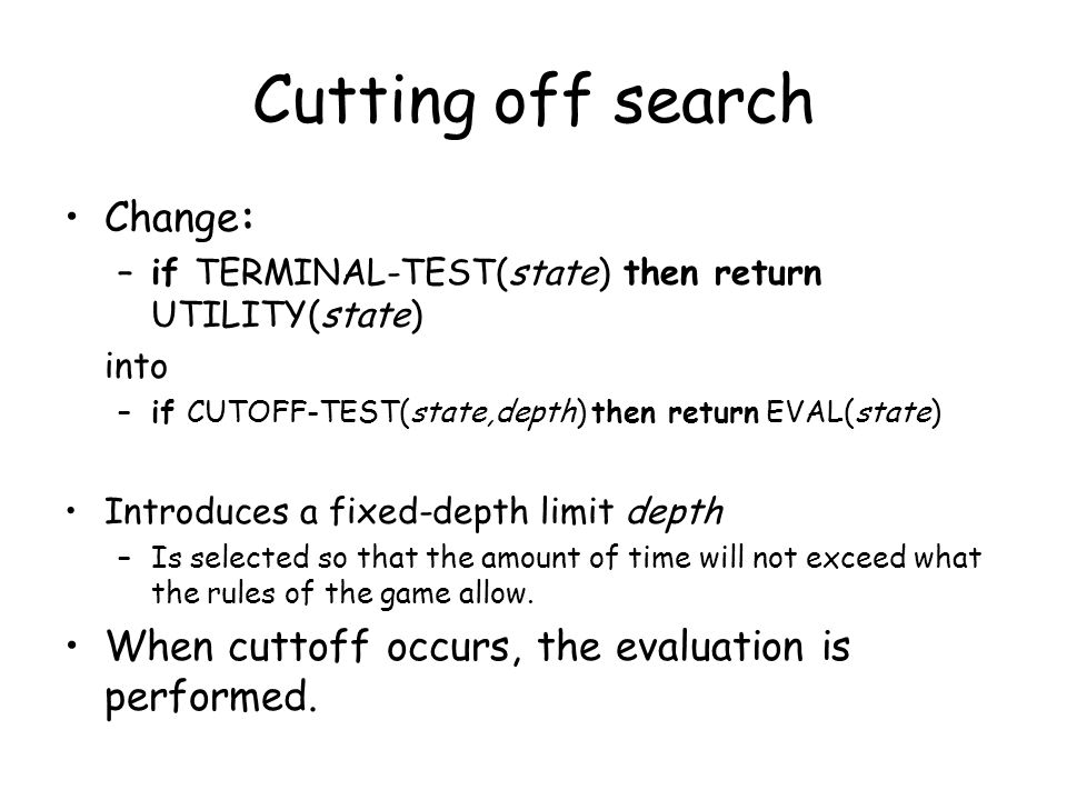 Cutting off search Change: –if TERMINAL-TEST(state) then return UTILITY(state) into –if CUTOFF-TEST(state,depth) then return EVAL(state) Introduces a