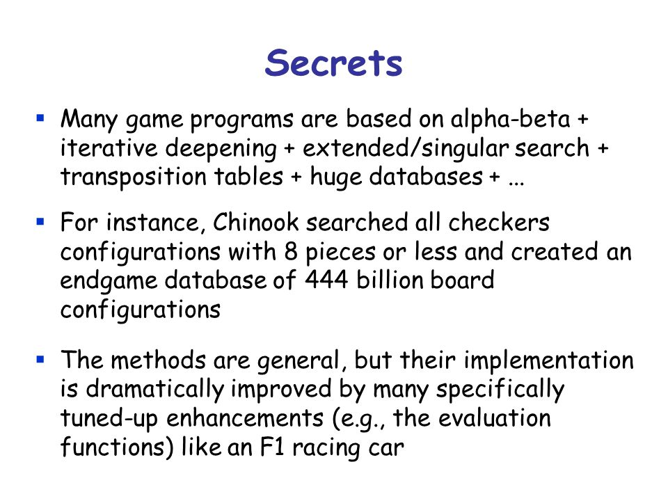 Secrets Many game programs are based on alpha-beta + iterative deepening + extended/singular search + transposition tables + huge databases +... For i