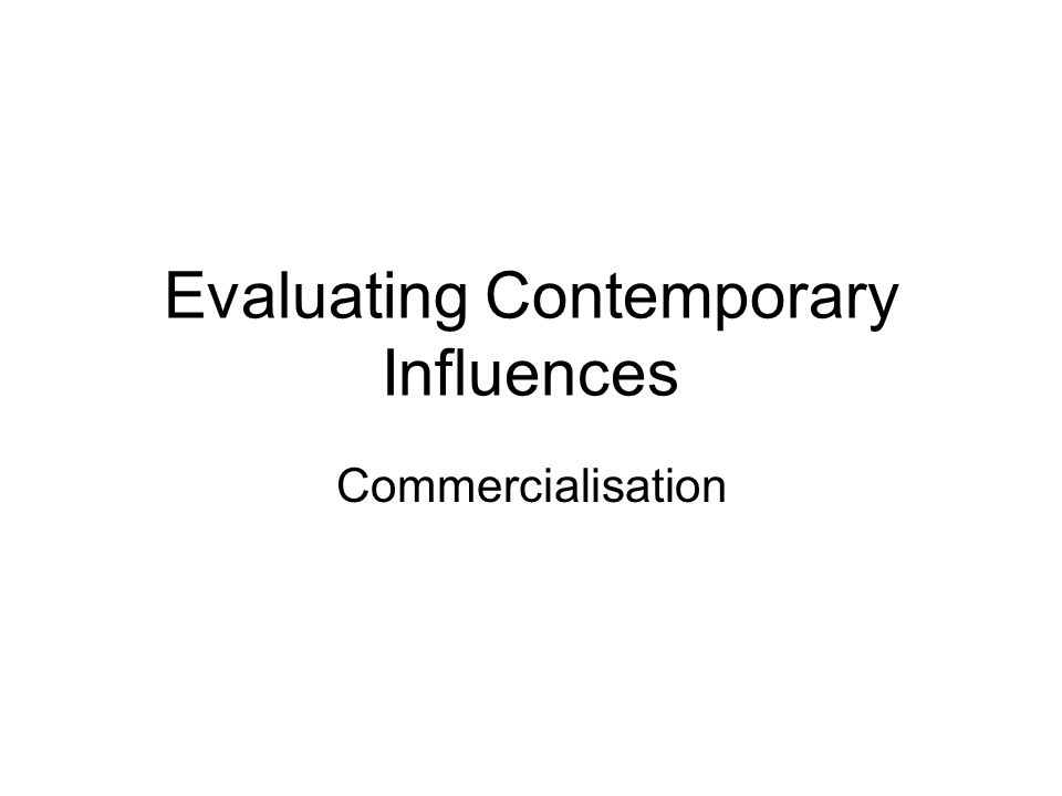 Evaluating Contemporary Influences Commercialisation
