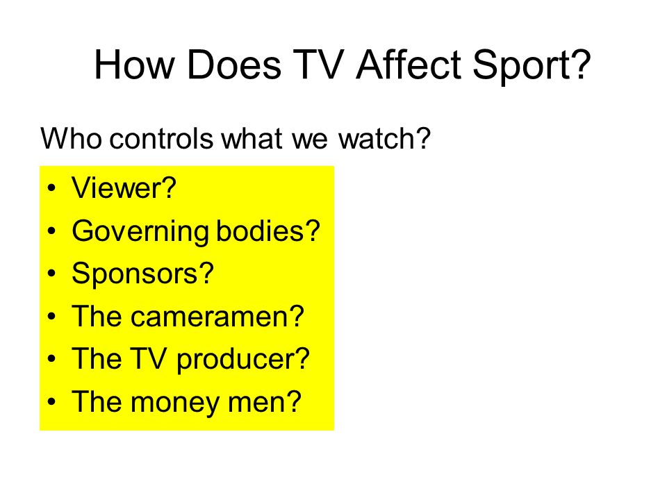 How Does TV Affect Sport? Who controls what we watch? Viewer? Governing bodies? Sponsors? The cameramen? The TV producer? The money men?