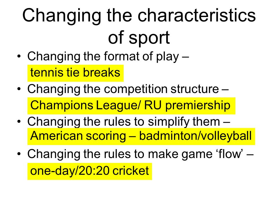 Changing the characteristics of sport Changing the format of play – Changing the competition structure – Changing the rules to simplify them – Changin