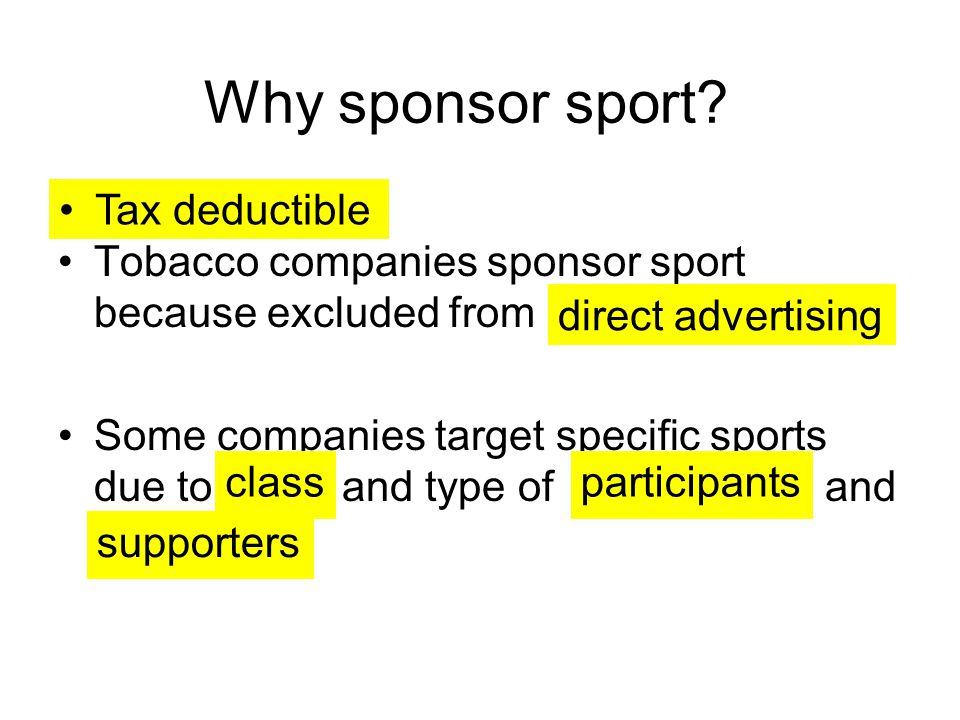 Why sponsor sport? Tobacco companies sponsor sport because excluded from Some companies target specific sports due to and type of and Tax deductible d