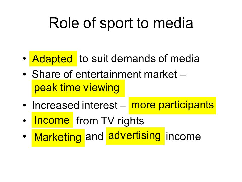 Role of sport to media to suit demands of media Share of entertainment market – Increased interest – from TV rights and income Adapted peak time viewi