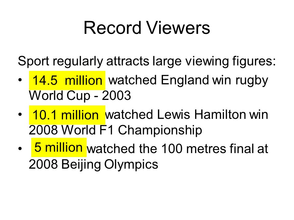 Record Viewers Sport regularly attracts large viewing figures: watched England win rugby World Cup - 2003 watched Lewis Hamilton win 2008 World F1 Cha