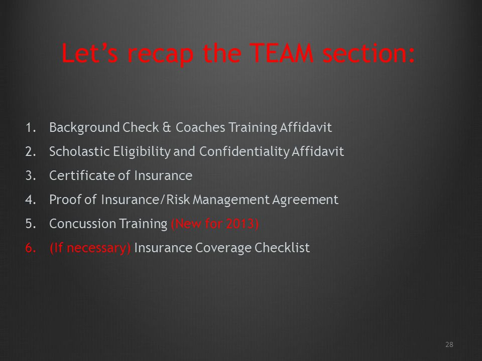28 Lets recap the TEAM section: 1.Background Check & Coaches Training Affidavit 2.Scholastic Eligibility and Confidentiality Affidavit 3.Certificate of Insurance 4.Proof of Insurance/Risk Management Agreement 5.Concussion Training (New for 2013) 6.(If necessary) Insurance Coverage Checklist