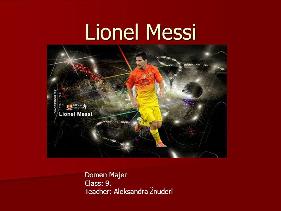 Lionel Messi Domen Majer Class: 9. Teacher: Aleksandra Žnuderl