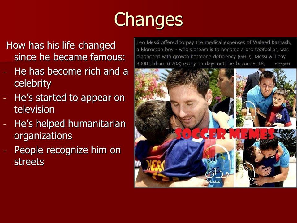 Changes How has his life changed since he became famous: How has his life changed since he became famous: - He has become rich and a celebrity - Hes s