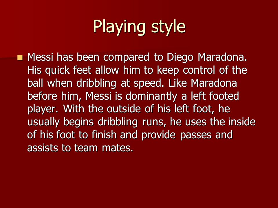 Playing style Messi has been compared to Diego Maradona. His quick feet allow him to keep control of the ball when dribbling at speed. Like Maradona b