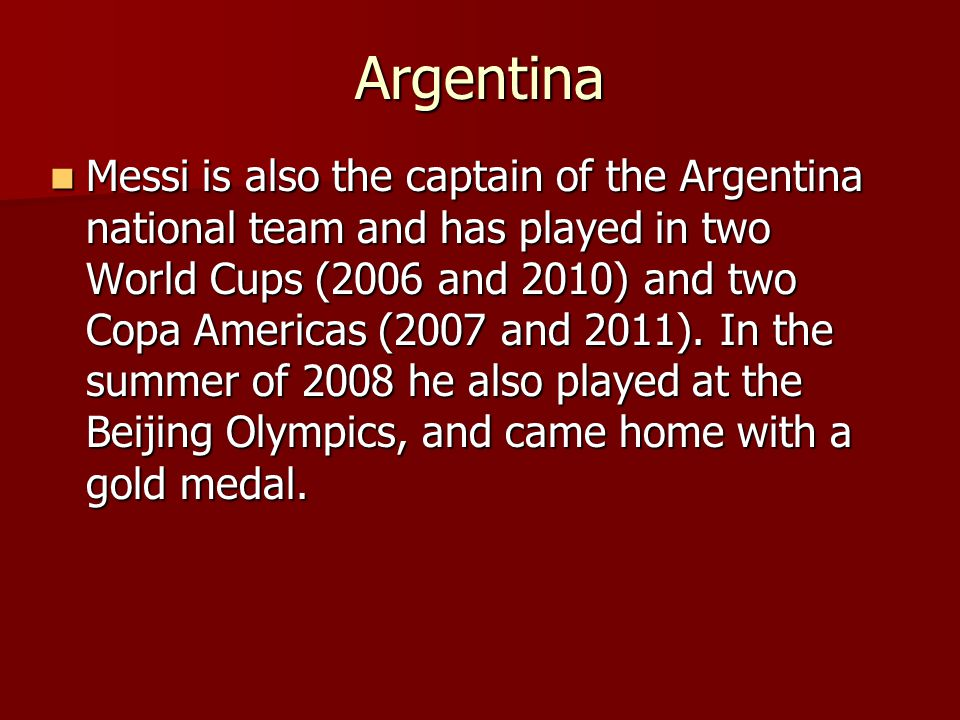 Argentina Messi is also the captain of the Argentina national team and has played in two World Cups (2006 and 2010) and two Copa Americas (2007 and 20