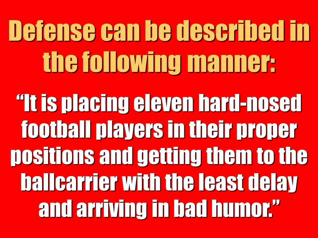 Defense can be described in the following manner: It is placing eleven hard-nosed football players in their proper positions and getting them to the b