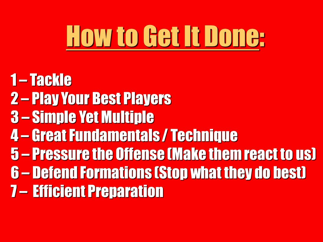How to Get It Done: 1 – Tackle 2 – Play Your Best Players 3 – Simple Yet Multiple 4 – Great Fundamentals / Technique 5 – Pressure the Offense (Make th