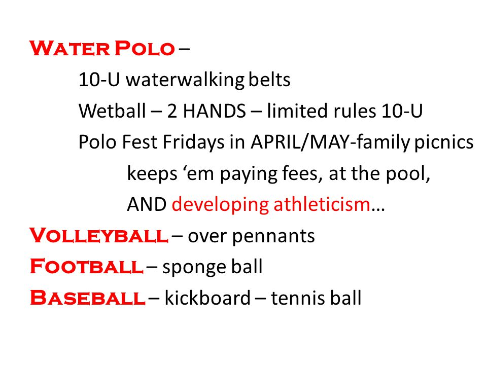 Water Polo – 10-U waterwalking belts Wetball – 2 HANDS – limited rules 10-U Polo Fest Fridays in APRIL/MAY-family picnics keeps em paying fees, at the pool, AND developing athleticism… Volleyball – over pennants Football – sponge ball Baseball – kickboard – tennis ball