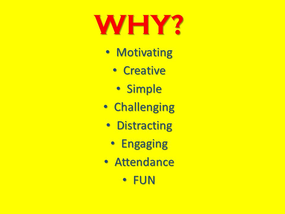 WHY? Motivating Motivating Creative Creative Simple Simple Challenging Challenging Distracting Distracting Engaging Engaging Attendance Attendance FUN