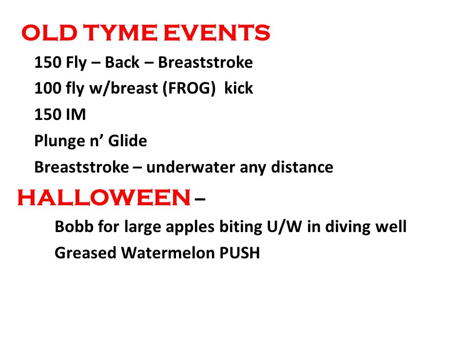 OLD TYME EVENTS 150 Fly – Back – Breaststroke 100 fly w/breast (FROG) kick 150 IM Plunge n Glide Breaststroke – underwater any distance HALLOWEEN – Bobb for large apples biting U/W in diving well Greased Watermelon PUSH