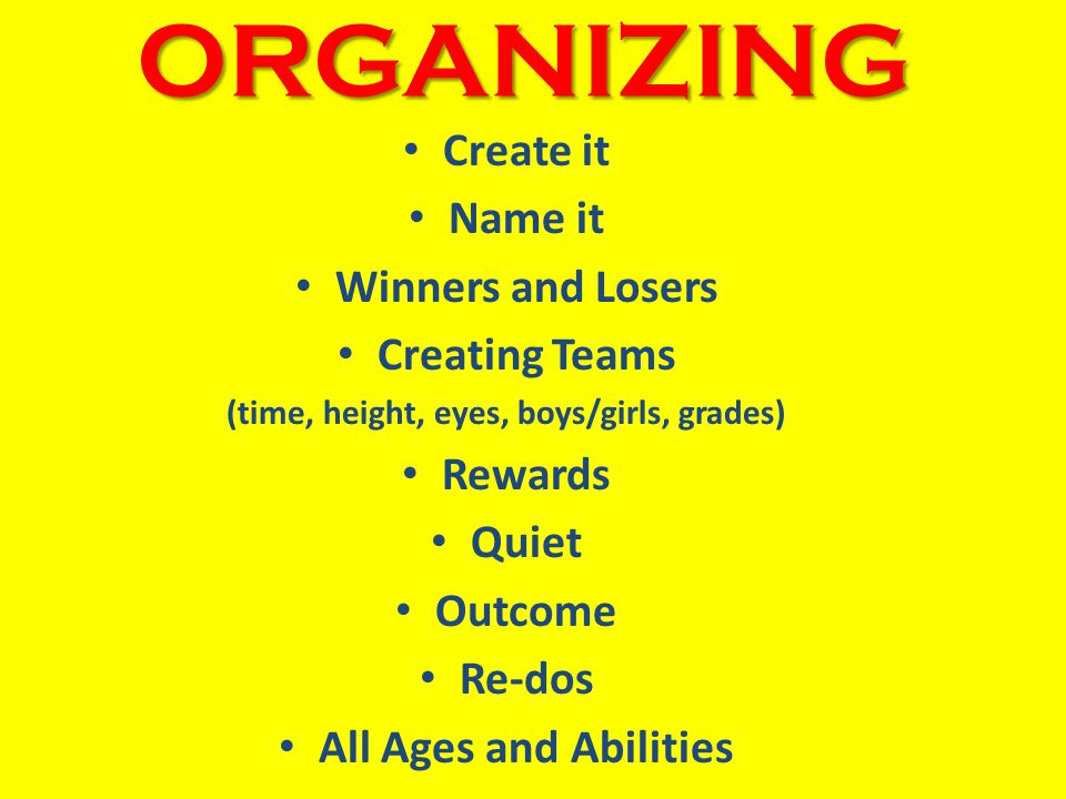 ORGANIZING Create it Name it Winners and Losers Creating Teams (time, height, eyes, boys/girls, grades) Rewards Quiet Outcome Re-dos All Ages and Abilities
