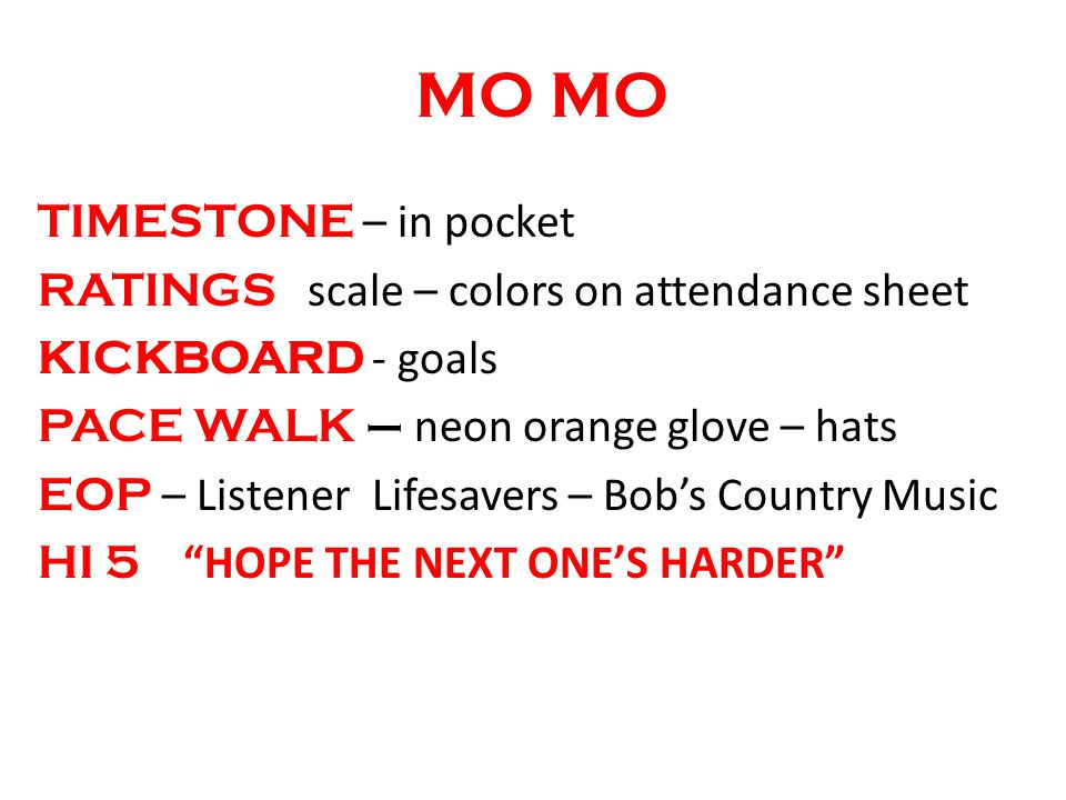 MO TIMESTONE – in pocket RATINGS scale – colors on attendance sheet KICKBOARD - goals PACE WALK – neon orange glove – hats EOP – Listener Lifesavers – Bobs Country Music HI 5 HOPE THE NEXT ONES HARDER