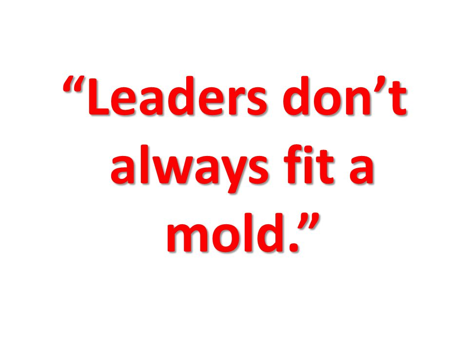 Leaders dont always fit a mold.