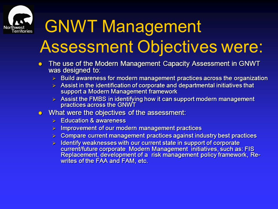 GNWT Management Assessment Objectives were: The use of the Modern Management Capacity Assessment in GNWT was designed to: The use of the Modern Management Capacity Assessment in GNWT was designed to: Build awareness for modern management practices across the organization Build awareness for modern management practices across the organization Assist in the identification of corporate and departmental initiatives that support a Modern Management framework Assist in the identification of corporate and departmental initiatives that support a Modern Management framework Assist the FMBS in identifying how it can support modern management practices across the GNWT Assist the FMBS in identifying how it can support modern management practices across the GNWT What were the objectives of the assessment: What were the objectives of the assessment: Education & awareness Education & awareness Improvement of our modern management practices Improvement of our modern management practices Compare current management practices against industry best practices Compare current management practices against industry best practices Identify weaknesses with our current state in support of corporate current/future corporate Modern Management initiatives, such as: FIS Replacement, development of a risk management policy framework, Re- writes of the FAA and FAM, etc.