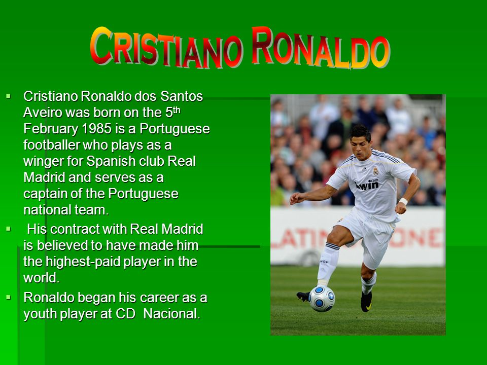 Cristiano Ronaldo dos Santos Aveiro was born on the 5 th February 1985 is a Portuguese footballer who plays as a winger for Spanish club Real Madrid a