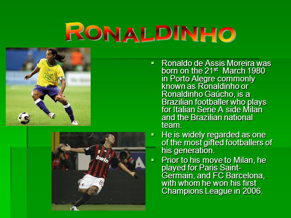 Ronaldo de Assis Moreira was born on the 21 st March 1980 in Porto Alegre commonly known as Ronaldinho or Ronaldinho Gaúcho, is a Brazilian footballer