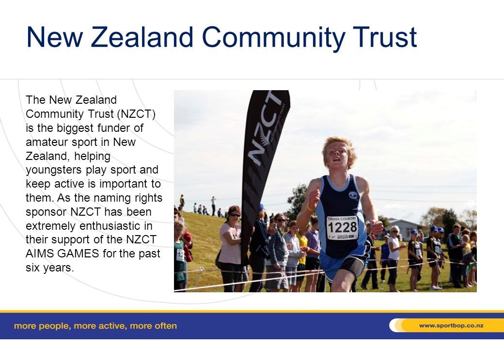 New Zealand Community Trust The New Zealand Community Trust (NZCT) is the biggest funder of amateur sport in New Zealand, helping youngsters play sport and keep active is important to them.