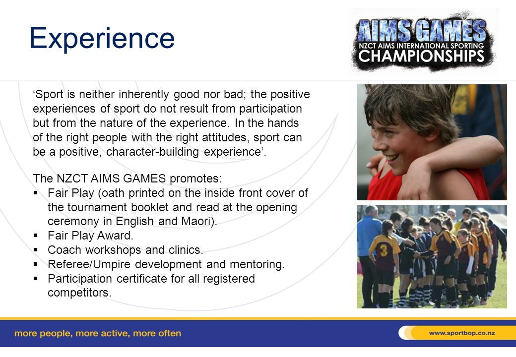 Sporting Sanction The AIMS GAMES model has proven sustainable and is reliant on the expertise and experience of the people involved in the sporting codes to manage each code component.