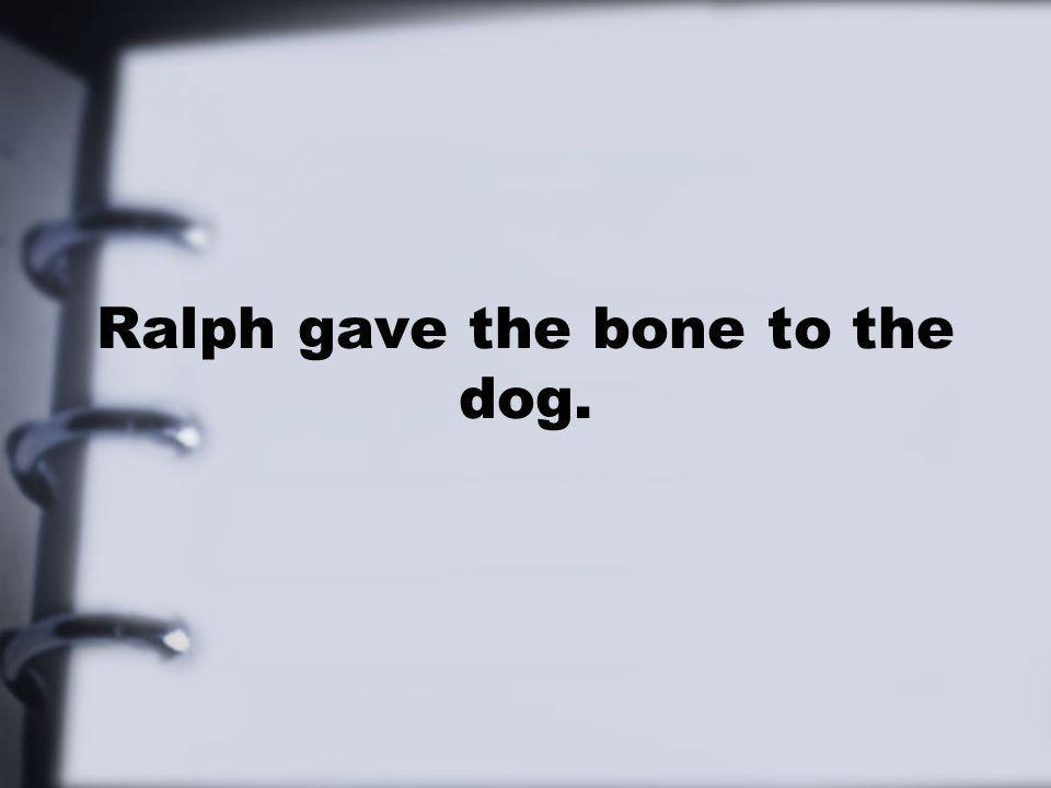 Ralph gave the bone to the dog.