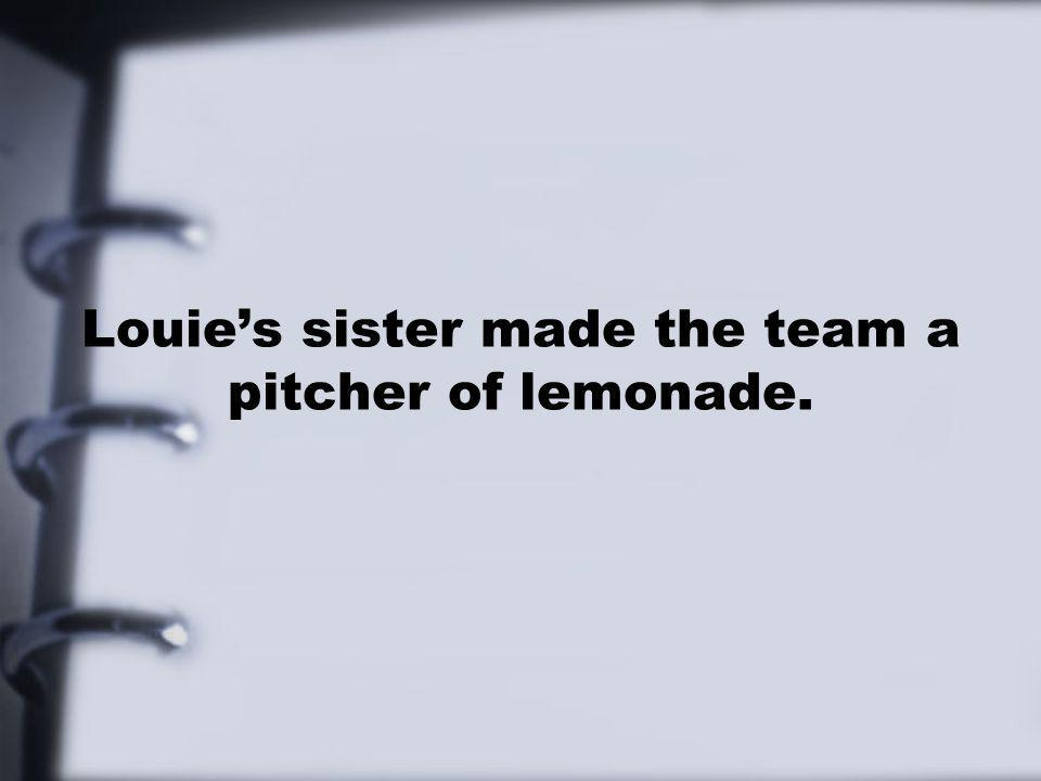 Louies sister made the team a pitcher of lemonade.