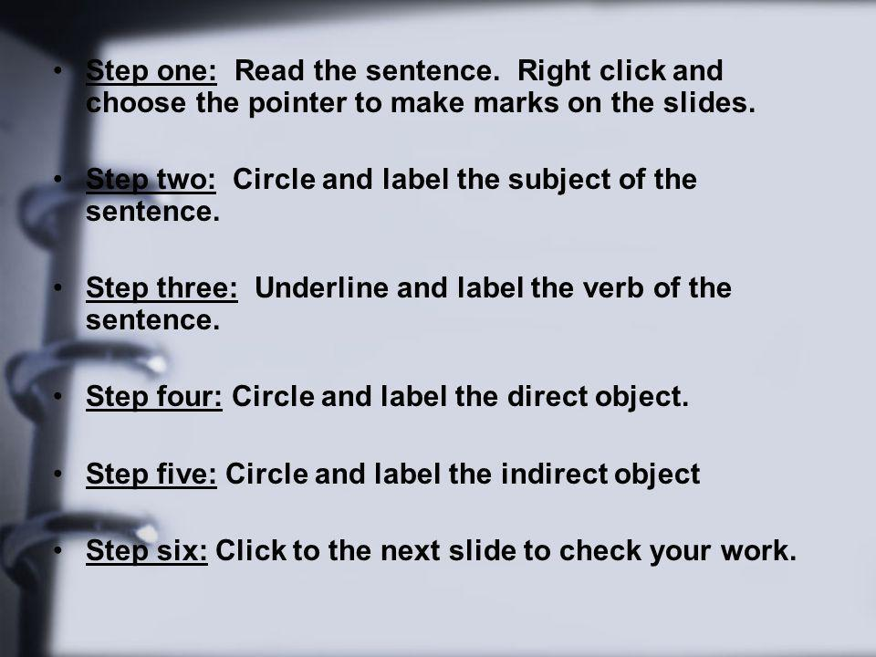 Step one: Read the sentence. Right click and choose the pointer to make marks on the slides. Step two: Circle and label the subject of the sentence. S