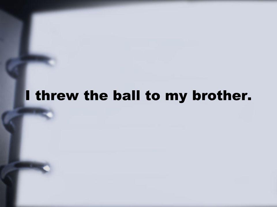 I threw the ball to my brother.