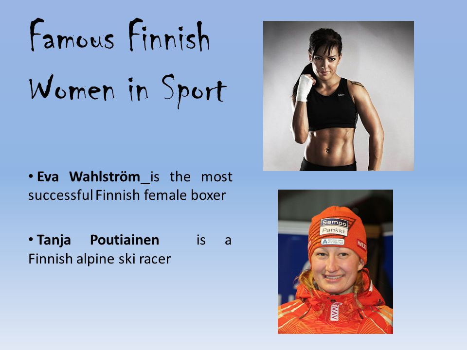 Famous Finnish Women in Sport Eva Wahlström is the most successful Finnish female boxer Tanja Poutiainen is a Finnish alpine ski racer