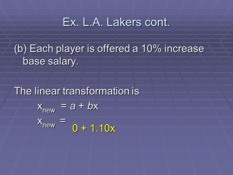 Ex. L.A. Lakers cont. (b) Each player is offered a 10% increase base salary. The linear transformation is x new = a + bx x new = 0 + 1.10x