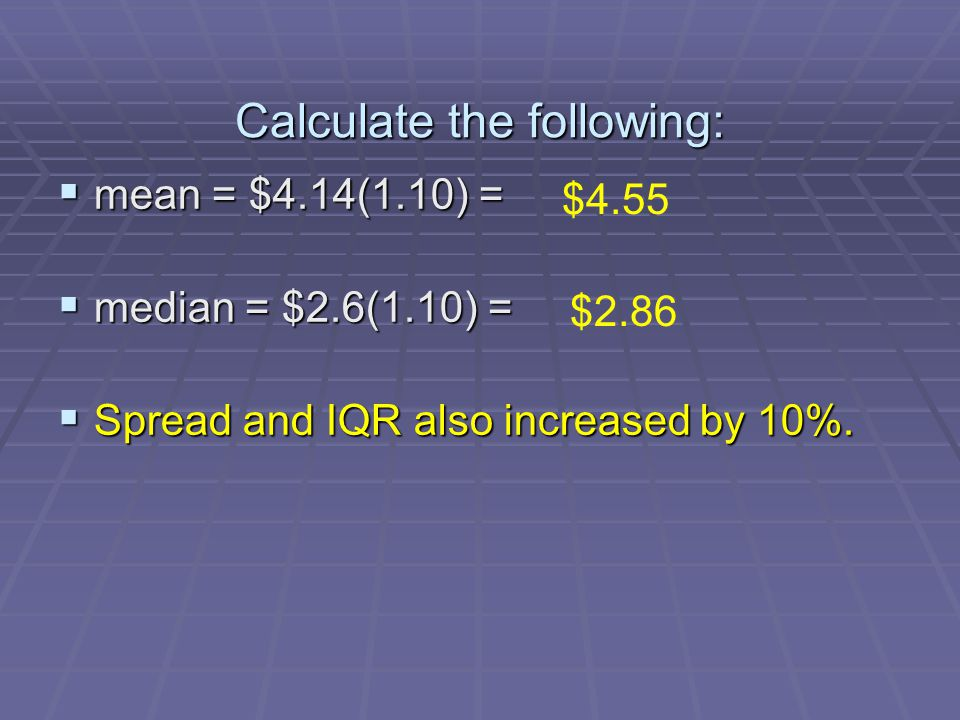 Calculate the following: mean = $4.14(1.10) = mean = $4.14(1.10) = median = $2.6(1.10) = median = $2.6(1.10) = Spread and IQR also increased by 10%. S