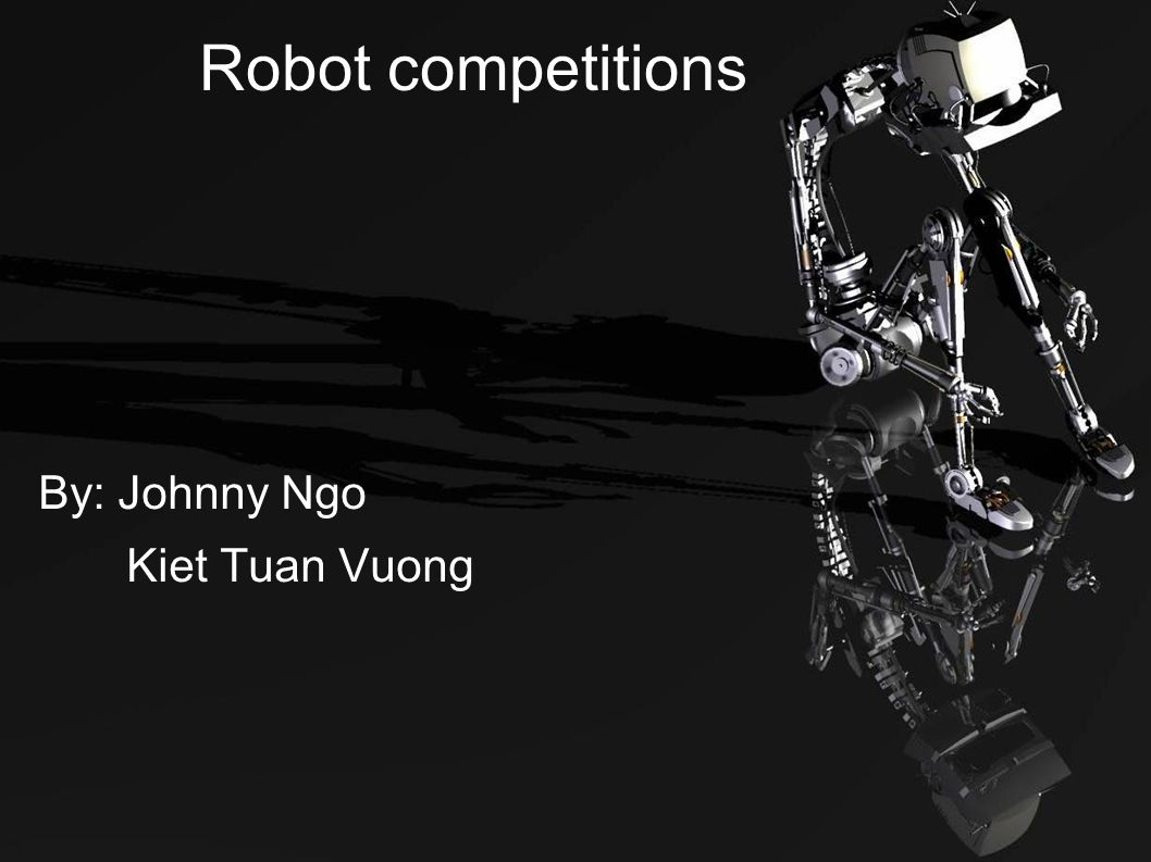 Robot competitions By: Johnny Ngo Kiet Tuan Vuong