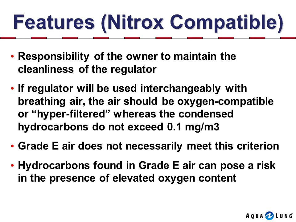 Features (Nitrox Compatible) Responsibility of the owner to maintain the cleanliness of the regulator If regulator will be used interchangeably with breathing air, the air should be oxygen-compatible or hyper-filtered whereas the condensed hydrocarbons do not exceed 0.1 mg/m3 Grade E air does not necessarily meet this criterion Hydrocarbons found in Grade E air can pose a risk in the presence of elevated oxygen content