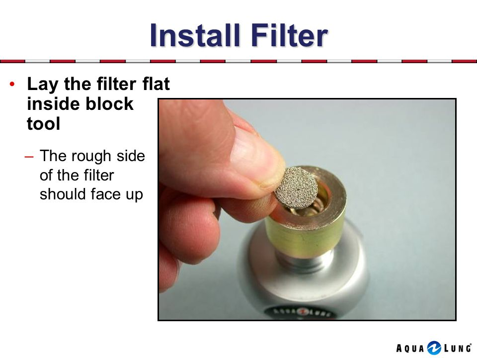 Install Filter Lay the filter flat inside block tool –The rough side of the filter should face up