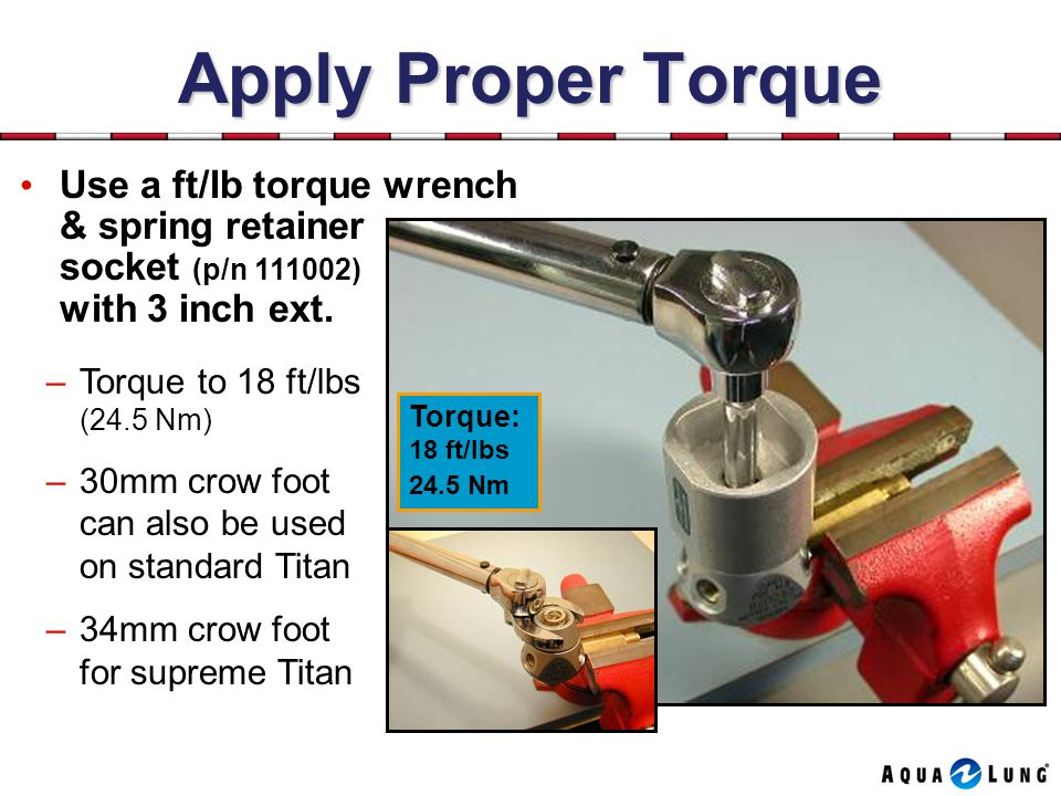 Apply Proper Torque Use a ft/lb torque wrench & spring retainer socket (p/n 111002) with 3 inch ext.