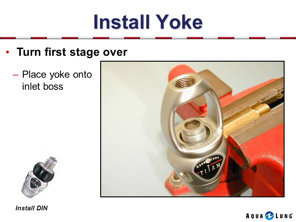 Install Yoke Turn first stage over –Place yoke onto inlet boss Install DIN