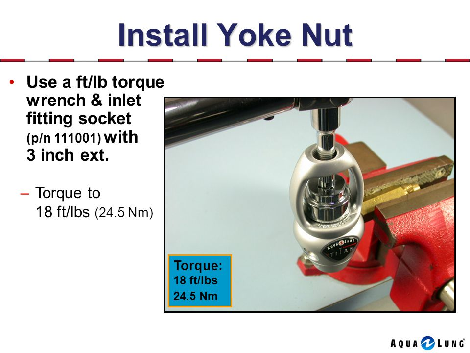 Install Yoke Nut Use a ft/lb torque wrench & inlet fitting socket (p/n 111001) with 3 inch ext.