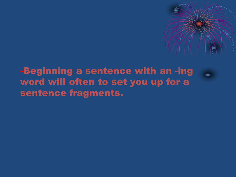 -Beginning a sentence with an -ing word will often to set you up for a sentence fragments.