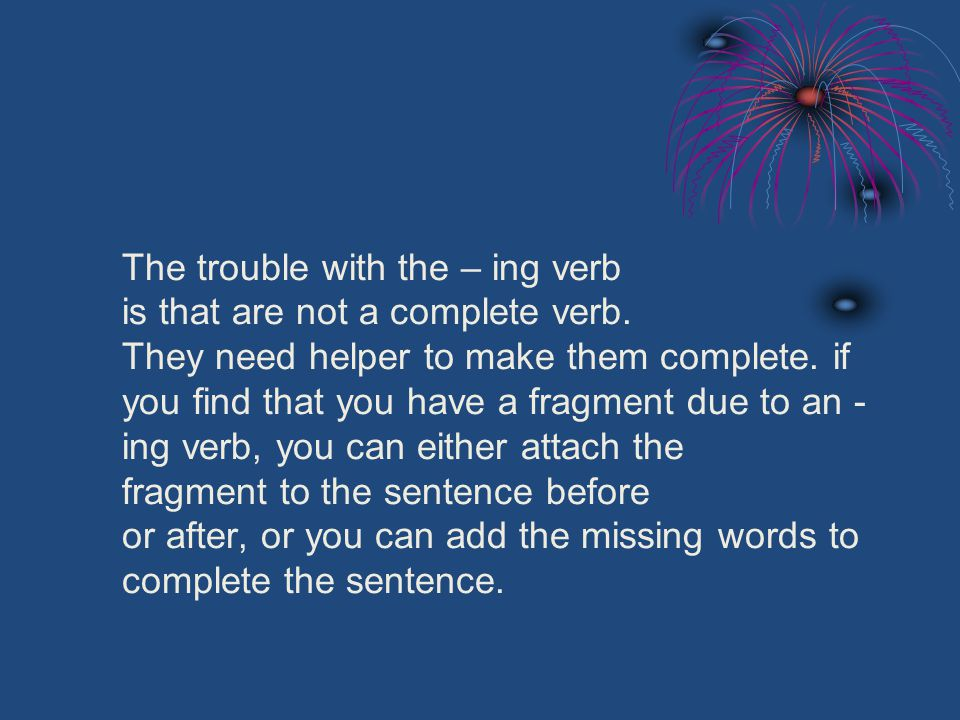 The trouble with the – ing verb is that are not a complete verb.