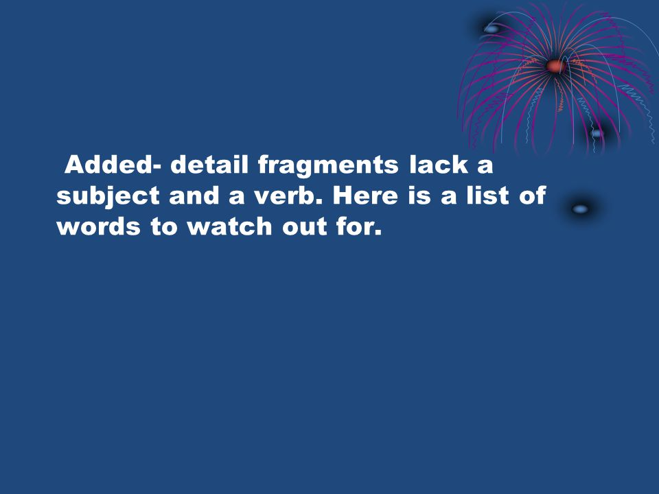 Added- detail fragments lack a subject and a verb. Here is a list of words to watch out for.