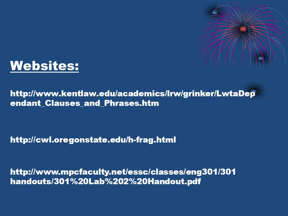 Websites: http://www.kentlaw.edu/academics/lrw/grinker/LwtaDep endant_Clauses_and_Phrases.htm http://cwl.oregonstate.edu/h-frag.html http://www.mpcfaculty.net/essc/classes/eng301/301 handouts/301%20Lab%202%20Handout.pdf