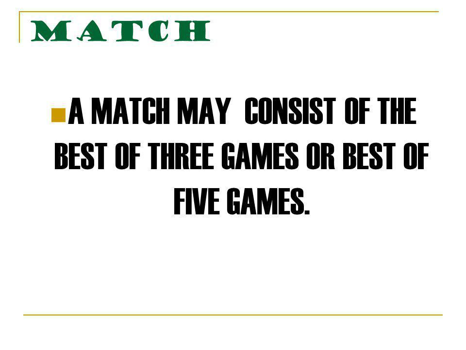 MATCH A MATCH MAY CONSIST OF THE BEST OF THREE GAMES OR BEST OF FIVE GAMES.