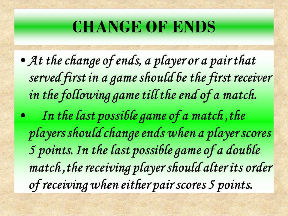 CHANGE OF ENDS At the change of ends, a player or a pair that served first in a game should be the first receiver in the following game till the end of a match.